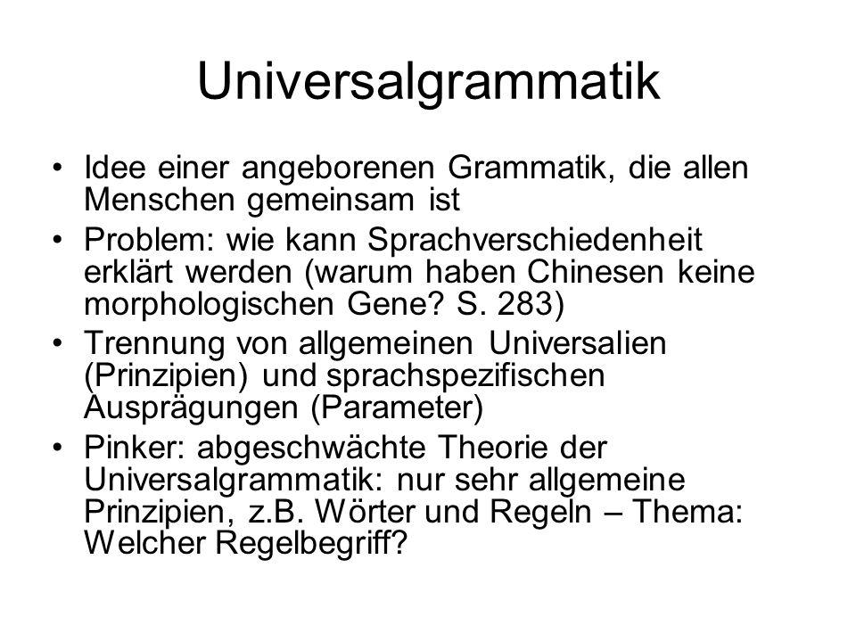 Universalgrammatik Idee einer angeborenen Grammatik, die allen Menschen gemeinsam ist Problem: wie kann Sprachverschiedenheit erklärt werden (warum haben Chinesen keine morphologischen Gene.
