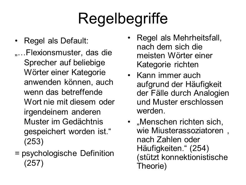 Regelbegriffe Regel als Default: …Flexionsmuster, das die Sprecher auf beliebige Wörter einer Kategorie anwenden können, auch wenn das betreffende Wort nie mit diesem oder irgendeinem anderen Muster im Gedächtnis gespeichert worden ist.