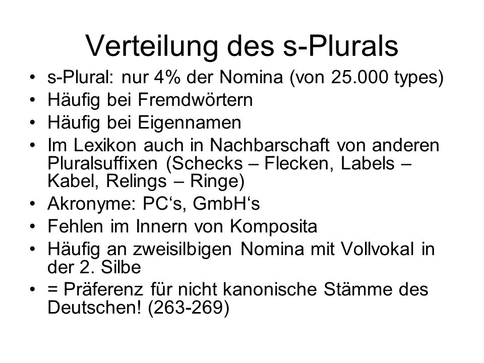 Verteilung des s-Plurals s-Plural: nur 4% der Nomina (von 25.000 types) Häufig bei Fremdwörtern Häufig bei Eigennamen Im Lexikon auch in Nachbarschaft von anderen Pluralsuffixen (Schecks – Flecken, Labels – Kabel, Relings – Ringe) Akronyme: PCs, GmbHs Fehlen im Innern von Komposita Häufig an zweisilbigen Nomina mit Vollvokal in der 2.