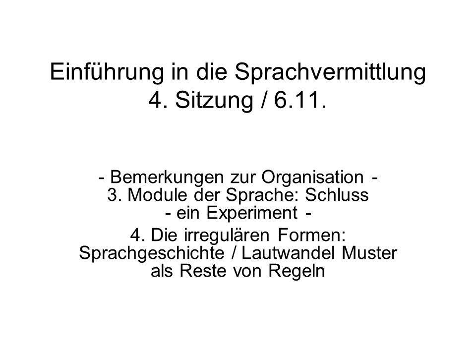 Einführung in die Sprachvermittlung 4. Sitzung / 6.11. - Bemerkungen zur Organisation - 3. Module der Sprache: Schluss - ein Experiment - 4. Die irreg