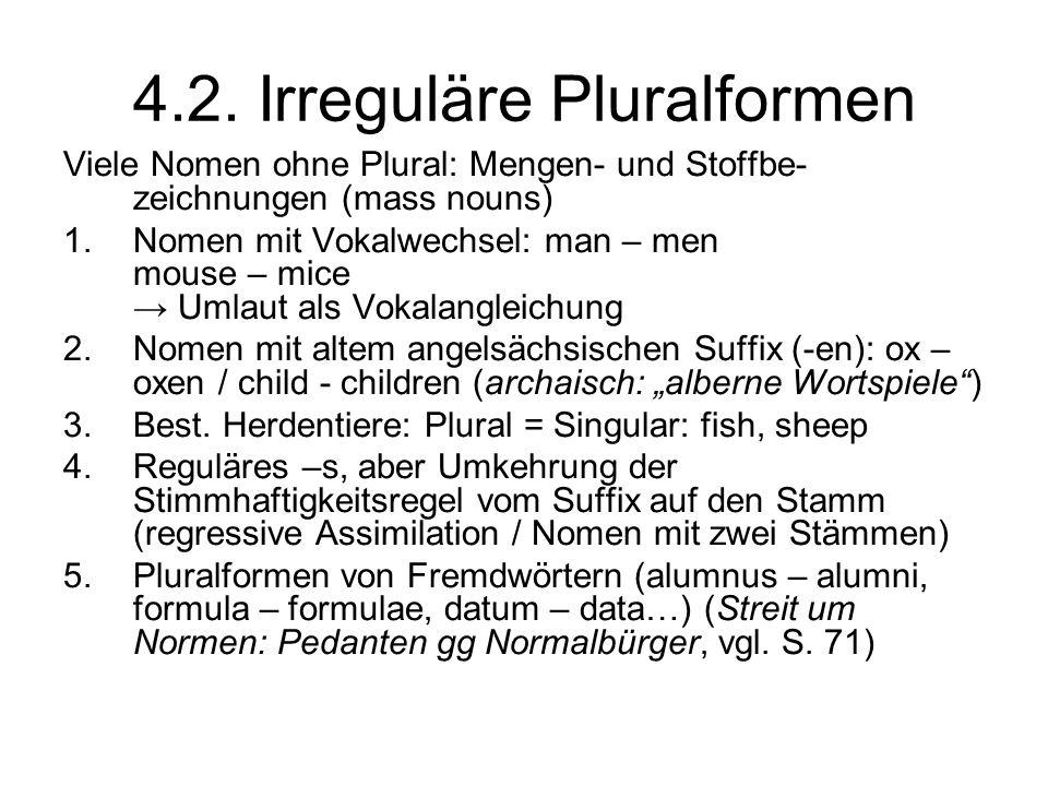 4.2. Irreguläre Pluralformen Viele Nomen ohne Plural: Mengen- und Stoffbe- zeichnungen (mass nouns) 1.Nomen mit Vokalwechsel: man – men mouse – mice U