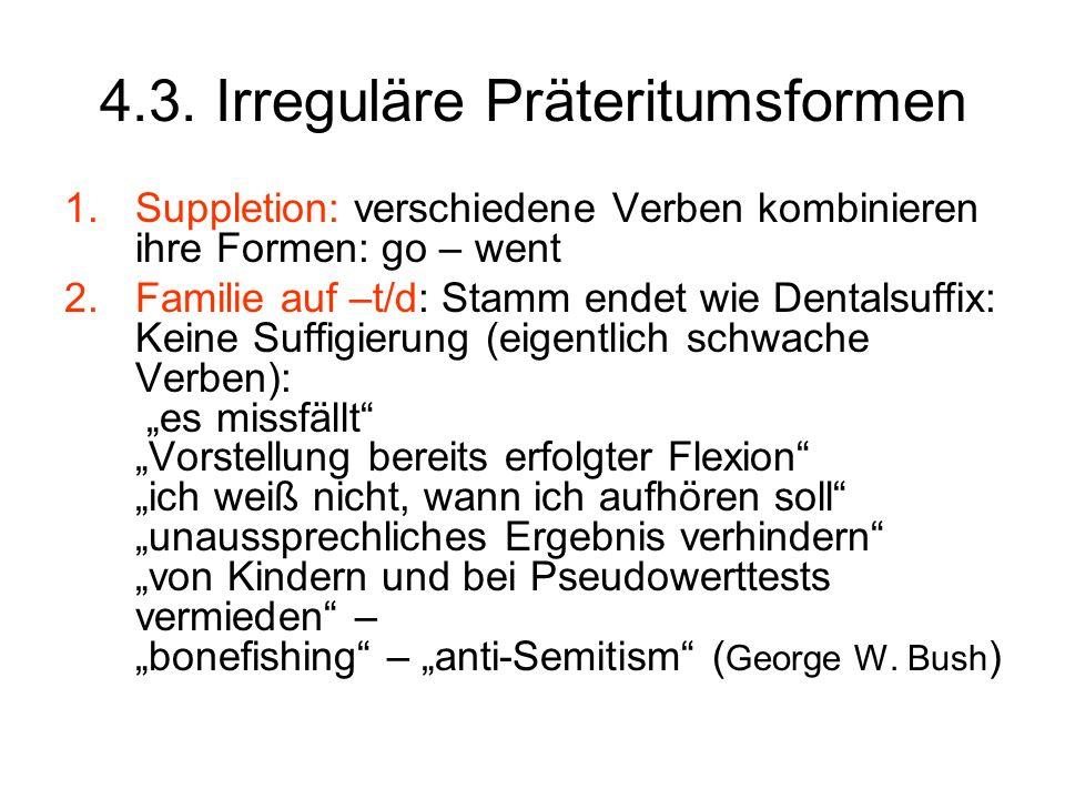 4.3. Irreguläre Präteritumsformen 1.Suppletion: verschiedene Verben kombinieren ihre Formen: go – went 2.Familie auf –t/d: Stamm endet wie Dentalsuffi
