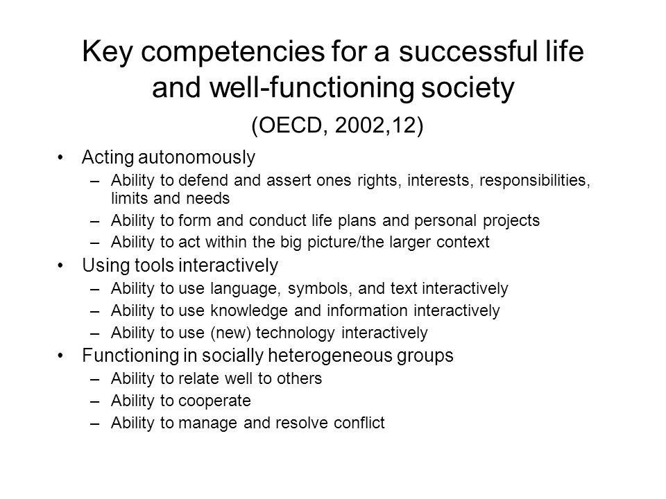 Key competencies for a successful life and well-functioning society (OECD, 2002,12) Acting autonomously –Ability to defend and assert ones rights, interests, responsibilities, limits and needs –Ability to form and conduct life plans and personal projects –Ability to act within the big picture/the larger context Using tools interactively –Ability to use language, symbols, and text interactively –Ability to use knowledge and information interactively –Ability to use (new) technology interactively Functioning in socially heterogeneous groups –Ability to relate well to others –Ability to cooperate –Ability to manage and resolve conflict