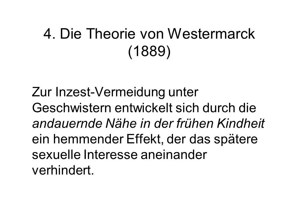 4. Die Theorie von Westermarck (1889) Zur Inzest-Vermeidung unter Geschwistern entwickelt sich durch die andauernde Nähe in der frühen Kindheit ein he