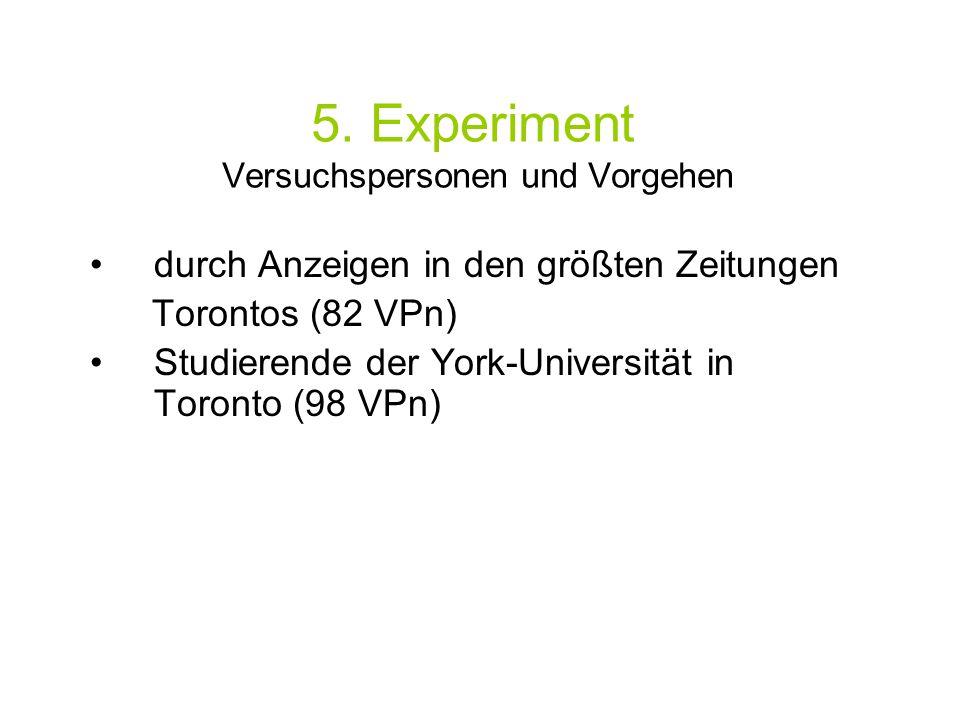 5. Experiment Versuchspersonen und Vorgehen durch Anzeigen in den größten Zeitungen Torontos (82 VPn) Studierende der York-Universität in Toronto (98