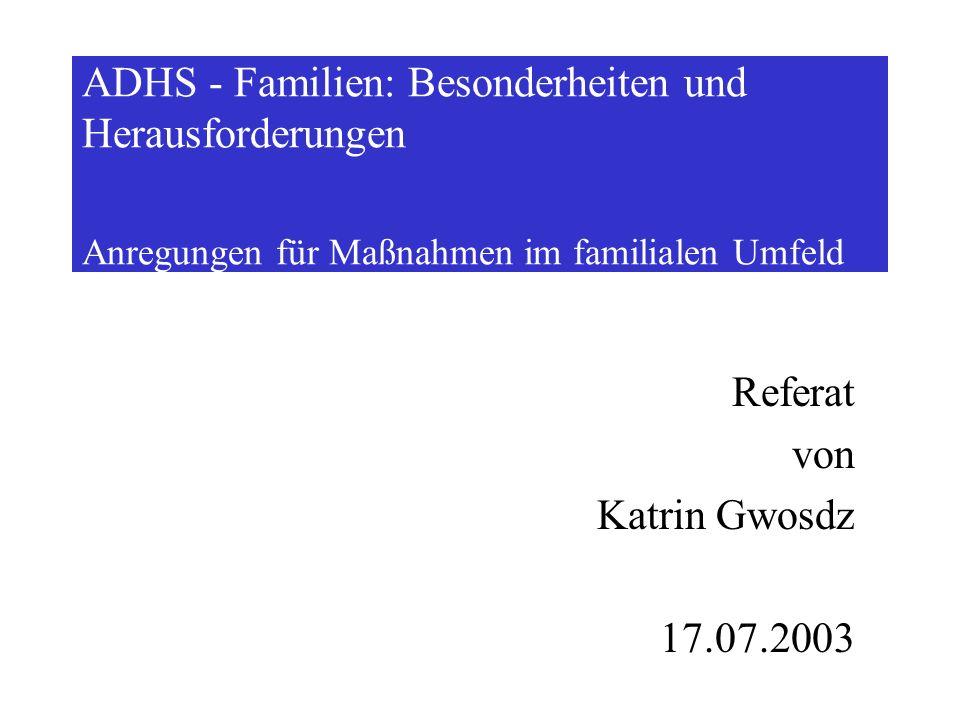 ADHS - Familien: Besonderheiten und Herausforderungen Anregungen für Maßnahmen im familialen Umfeld Referat von Katrin Gwosdz 17.07.2003