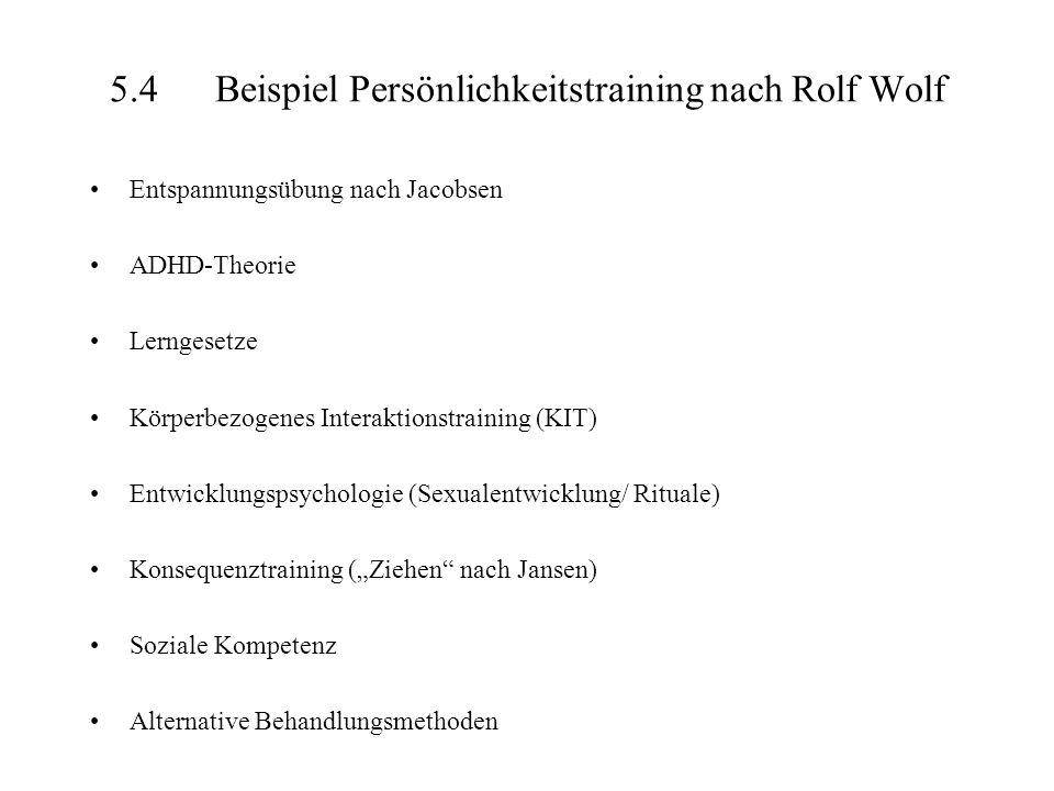 5.4Beispiel Persönlichkeitstraining nach Rolf Wolf Entspannungsübung nach Jacobsen ADHD-Theorie Lerngesetze Körperbezogenes Interaktionstraining (KIT) Entwicklungspsychologie (Sexualentwicklung/ Rituale) Konsequenztraining (Ziehen nach Jansen) Soziale Kompetenz Alternative Behandlungsmethoden