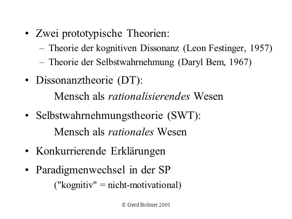 © Gerd Bohner 2001 Zwei prototypische Theorien: –Theorie der kognitiven Dissonanz (Leon Festinger, 1957) –Theorie der Selbstwahrnehmung (Daryl Bem, 19