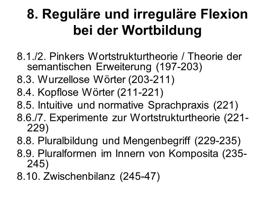 8. Reguläre und irreguläre Flexion bei der Wortbildung 8.1./2. Pinkers Wortstrukturtheorie / Theorie der semantischen Erweiterung (197-203) 8.3. Wurze