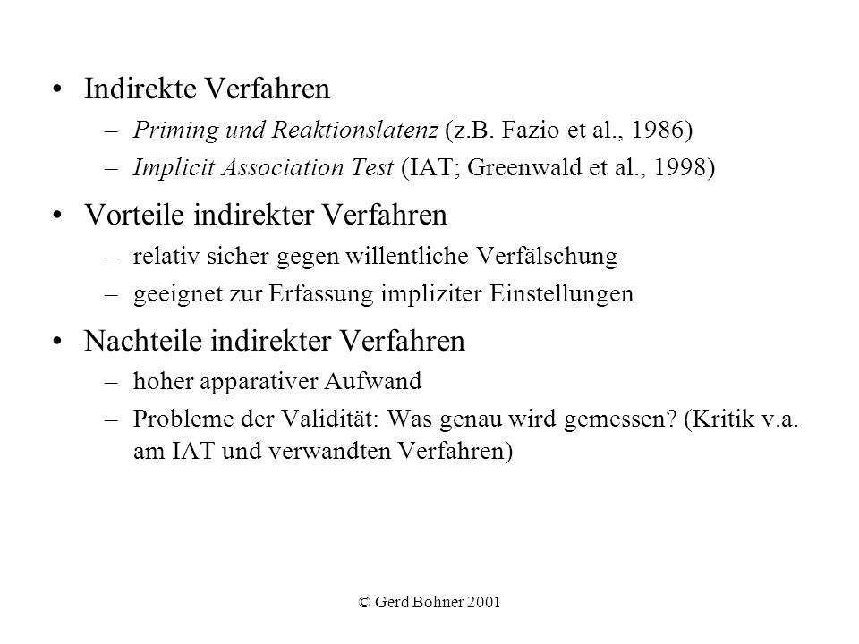 © Gerd Bohner 2001 Indirekte Verfahren –Priming und Reaktionslatenz (z.B. Fazio et al., 1986) –Implicit Association Test (IAT; Greenwald et al., 1998)