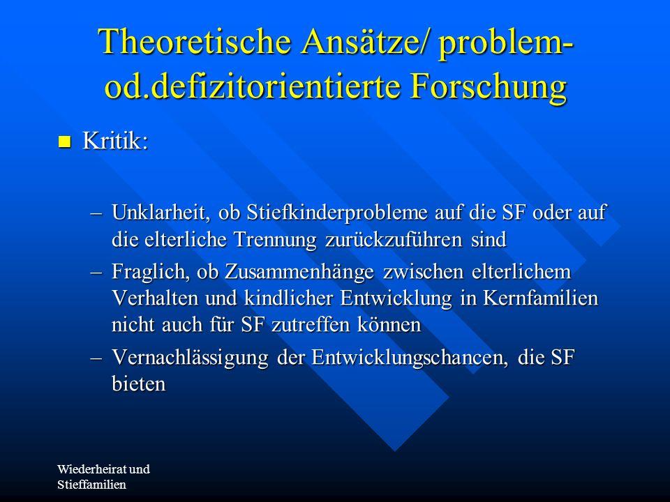 Wiederheirat und Stieffamilien Theoretische Ansätze/ problem- od.defizitorientierte Forschung Kritik: Kritik: –Unklarheit, ob Stiefkinderprobleme auf