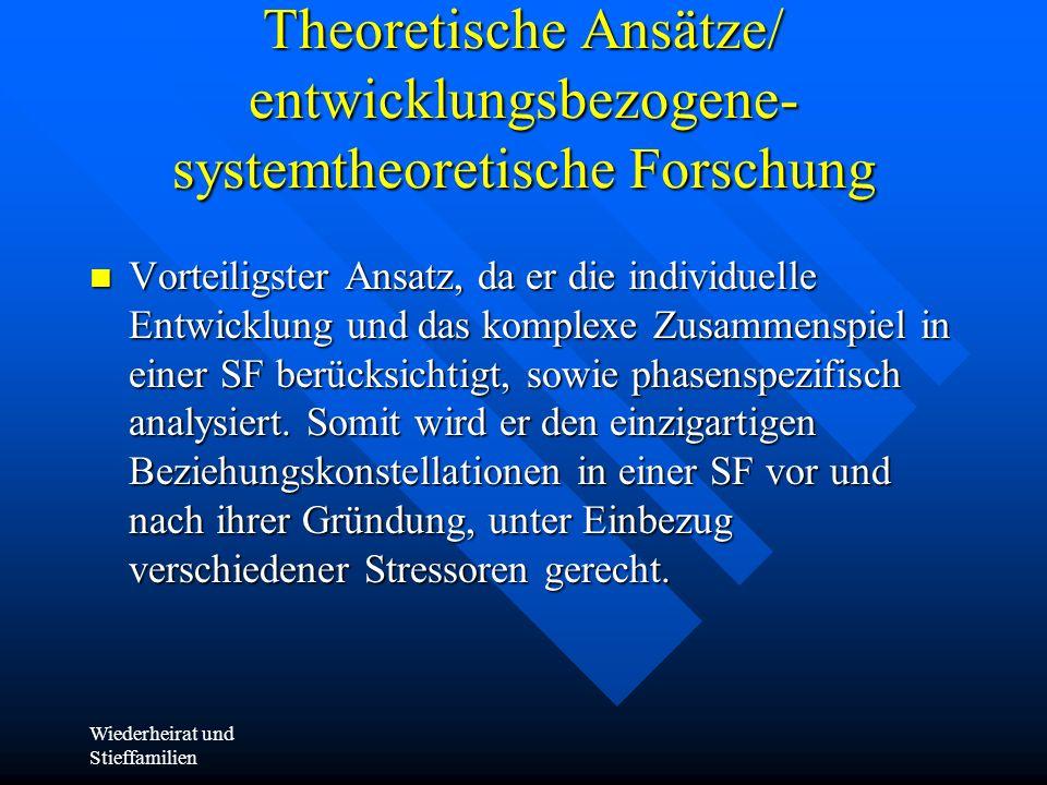 Wiederheirat und Stieffamilien Theoretische Ansätze/ entwicklungsbezogene- systemtheoretische Forschung Vorteiligster Ansatz, da er die individuelle E