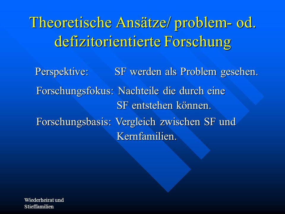 Wiederheirat und Stieffamilien Theoretische Ansätze/ problem- od. defizitorientierte Forschung Perspektive: SF werden als Problem gesehen. Forschungsf