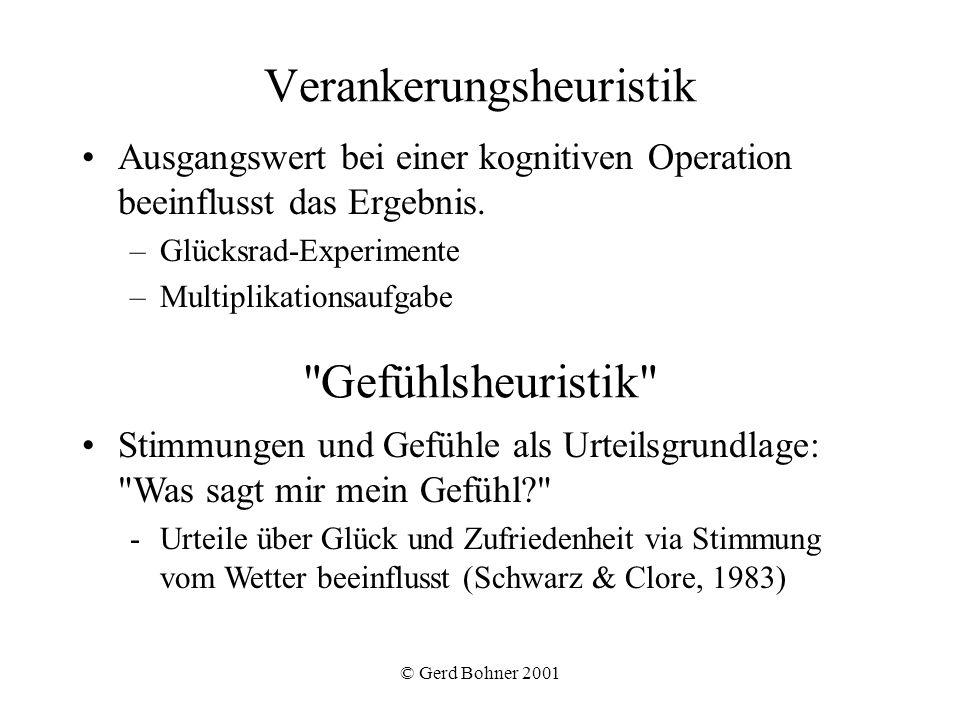 © Gerd Bohner 2001 Verankerungsheuristik Ausgangswert bei einer kognitiven Operation beeinflusst das Ergebnis. –Glücksrad-Experimente –Multiplikations