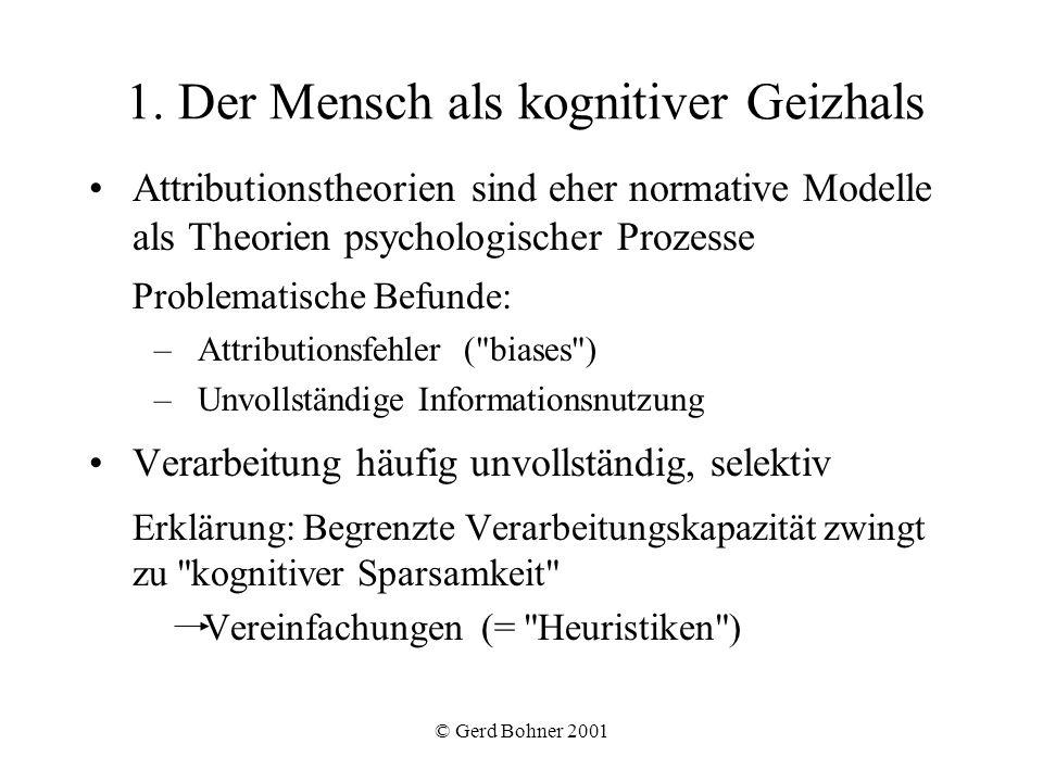 © Gerd Bohner 2001 Einfluss der Sprache Beschreibende Handlungsverben Interpretative Handlungsverben (legen Attribution auf das Subjekt nahe: helfen – Hilfsbereitschaft) Zustandsverben (legen Attribution auf das Objekt nahe: lieben – liebenswert) Adjektive (legen stabile Dispositionen des Subjekts nahe) Positive Verhaltensweisen der eigenen Gruppe (und negative der anderen) werden oft mit Adjektiven beschrieben Einfluss von Emotionen Stimmungskongruente Information wird besser erinnert (Hypothese der ausbreitenden Aktivierung von Gedächtnisinhalten).