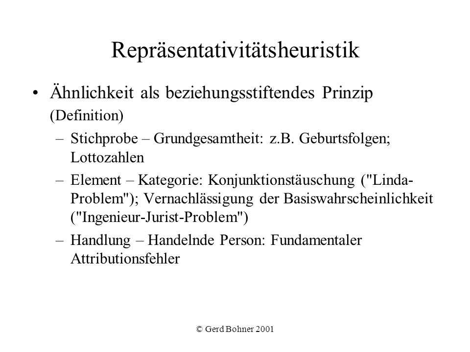 © Gerd Bohner 2001 Begriffsklärung Kategorie (Klasse von Gegenständen) Stereotyp (soziale Kategorie) Vorurteil (kognitives Stereotyp + affektive Bewertung + Verhaltenstendenz) Speicherung von Stereotypen als Prototyp Beispiel Drei mögliche Abfolgen von Geburten in einer Klinik (J=Junge, M=Mädchen): 1) J J J J J J 2) M M M J J J 3) J M M J J M Welche Möglichkeit ist am wahrscheinlichsten.