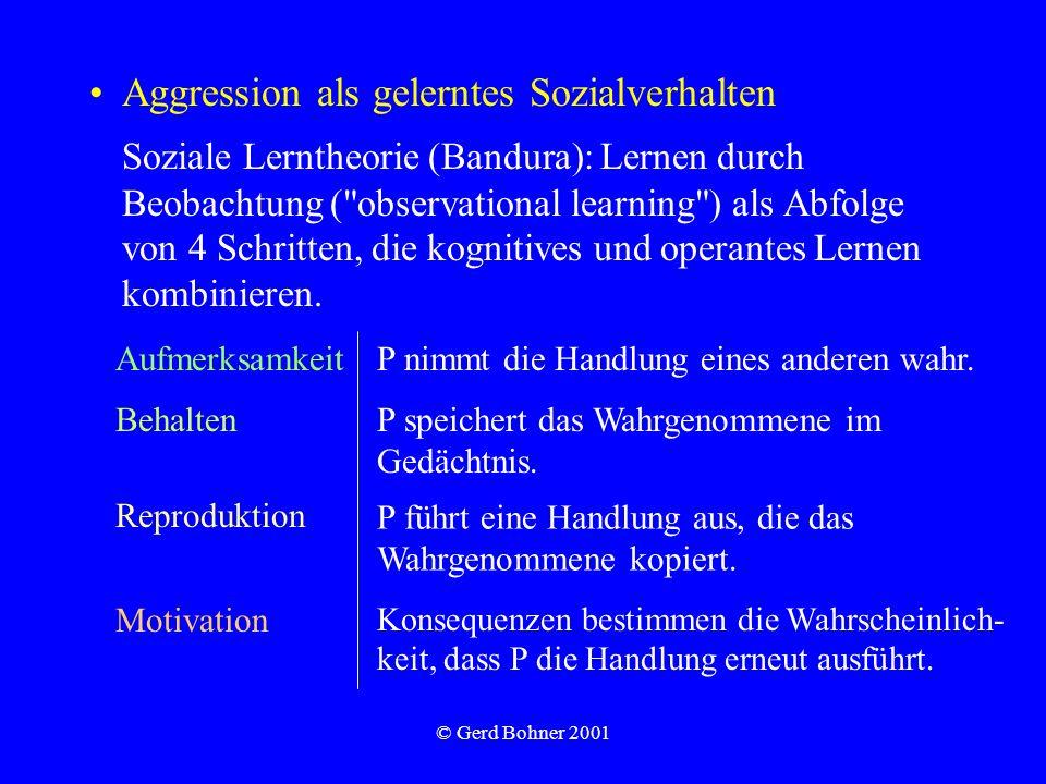 © Gerd Bohner 2001 Aggression als gelerntes Sozialverhalten Soziale Lerntheorie (Bandura): Lernen durch Beobachtung (