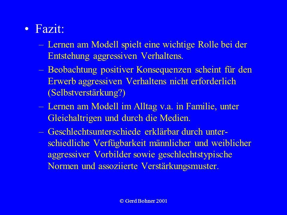 © Gerd Bohner 2001 Fazit: –Lernen am Modell spielt eine wichtige Rolle bei der Entstehung aggressiven Verhaltens. –Beobachtung positiver Konsequenzen