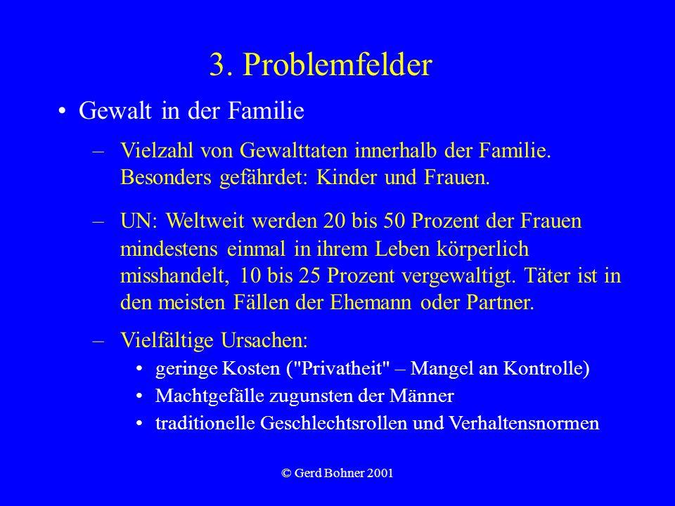 © Gerd Bohner 2001 3. Problemfelder Gewalt in der Familie –Vielzahl von Gewalttaten innerhalb der Familie. Besonders gefährdet: Kinder und Frauen. –UN