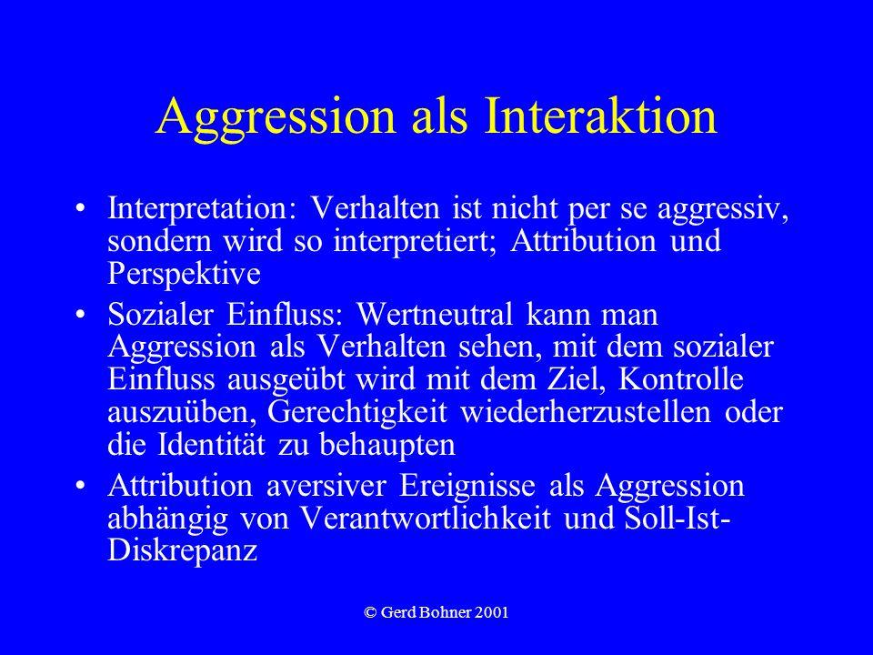 © Gerd Bohner 2001 Aggression als Interaktion Interpretation: Verhalten ist nicht per se aggressiv, sondern wird so interpretiert; Attribution und Per