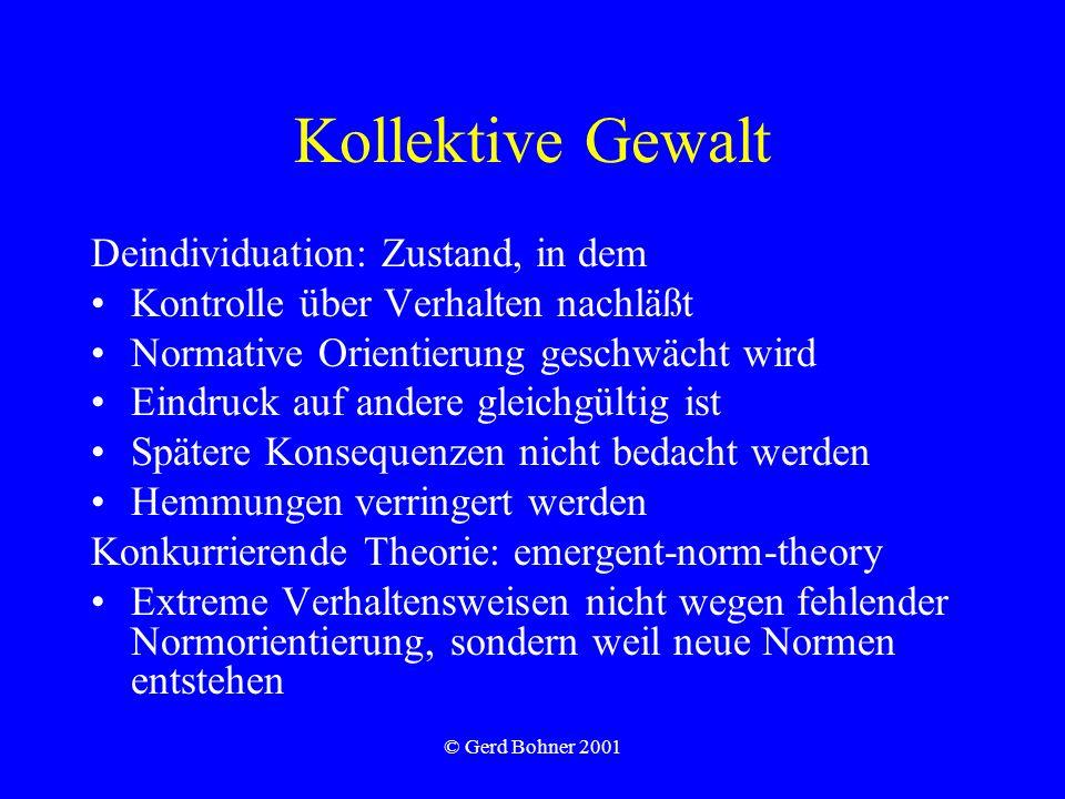 © Gerd Bohner 2001 Kollektive Gewalt Deindividuation: Zustand, in dem Kontrolle über Verhalten nachläßt Normative Orientierung geschwächt wird Eindruc