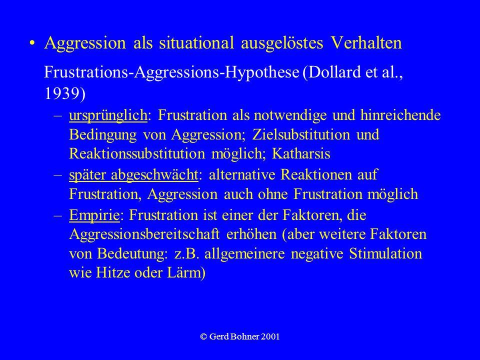 © Gerd Bohner 2001 Aggression als situational ausgelöstes Verhalten Frustrations-Aggressions-Hypothese (Dollard et al., 1939) –ursprünglich: Frustrati