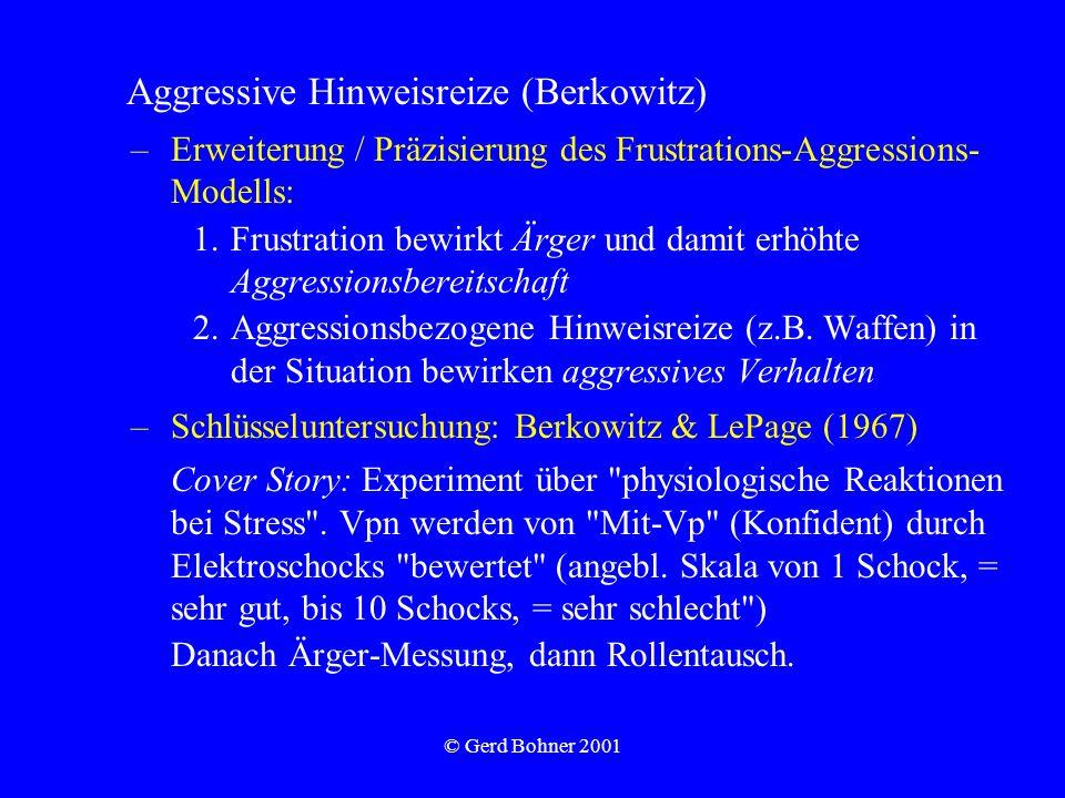 © Gerd Bohner 2001 Aggressive Hinweisreize (Berkowitz) –Erweiterung / Präzisierung des Frustrations-Aggressions- Modells: 1.Frustration bewirkt Ärger