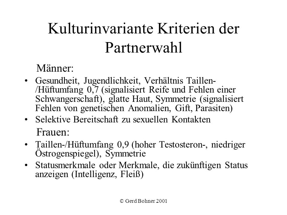 © Gerd Bohner 2001 Kulturinvariante Kriterien der Partnerwahl Männer: Gesundheit, Jugendlichkeit, Verhältnis Taillen- /Hüftumfang 0,7 (signalisiert Re