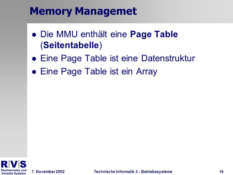 Technische Informatik II - Betriebssysteme 7. November 2002Technische Informatik II - Betriebssysteme16 Memory Managemet Die MMU enthält eine Page Tab