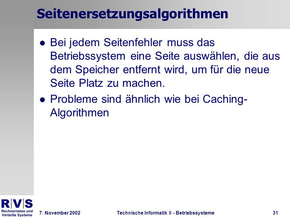 Technische Informatik II - Betriebssysteme 7. November 2002Technische Informatik II - Betriebssysteme31 Seitenersetzungsalgorithmen Bei jedem Seitenfe