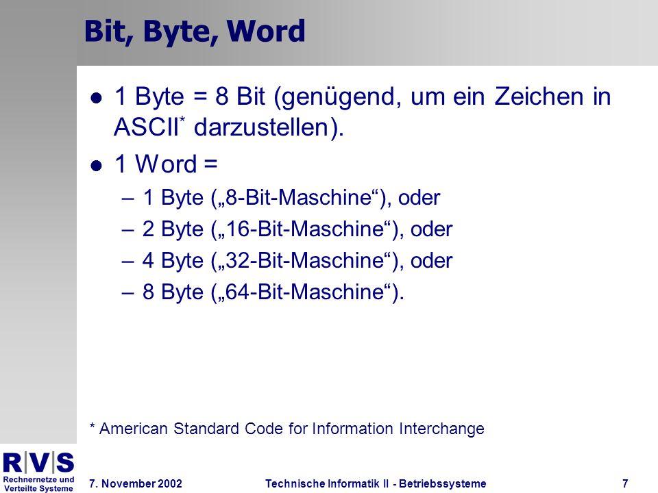 Technische Informatik II - Betriebssysteme 7. November 2002Technische Informatik II - Betriebssysteme7 Bit, Byte, Word 1 Byte = 8 Bit (genügend, um ei