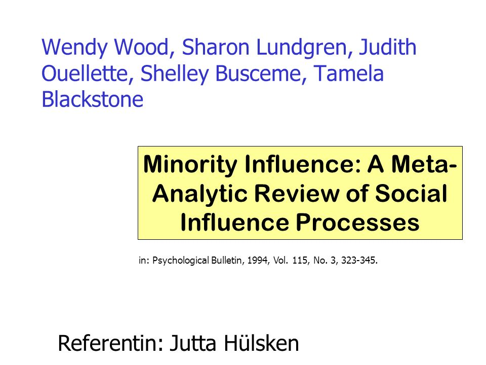 Wendy Wood, Sharon Lundgren, Judith Ouellette, Shelley Busceme, Tamela Blackstone Minority Influence: A Meta- Analytic Review of Social Influence Processes in: Psychological Bulletin, 1994, Vol.