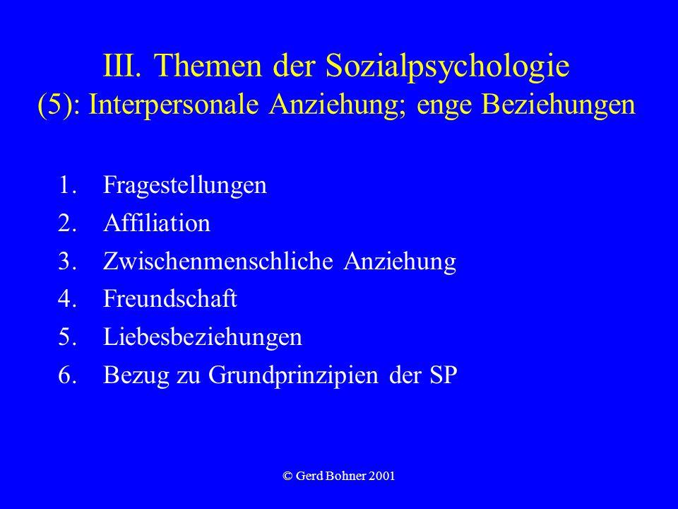 © Gerd Bohner 2001 III. Themen der Sozialpsychologie (5): Interpersonale Anziehung; enge Beziehungen 1.Fragestellungen 2.Affiliation 3.Zwischenmenschl