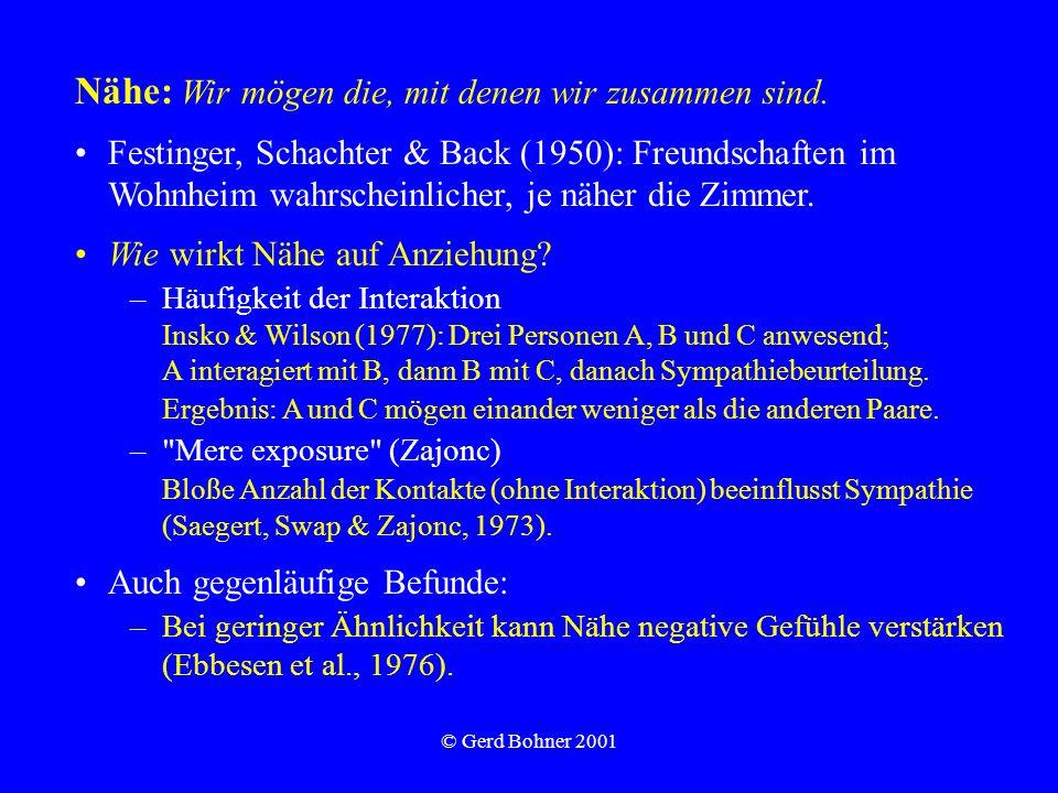 © Gerd Bohner 2001 Nähe: Wir mögen die, mit denen wir zusammen sind. Festinger, Schachter & Back (1950): Freundschaften im Wohnheim wahrscheinlicher,