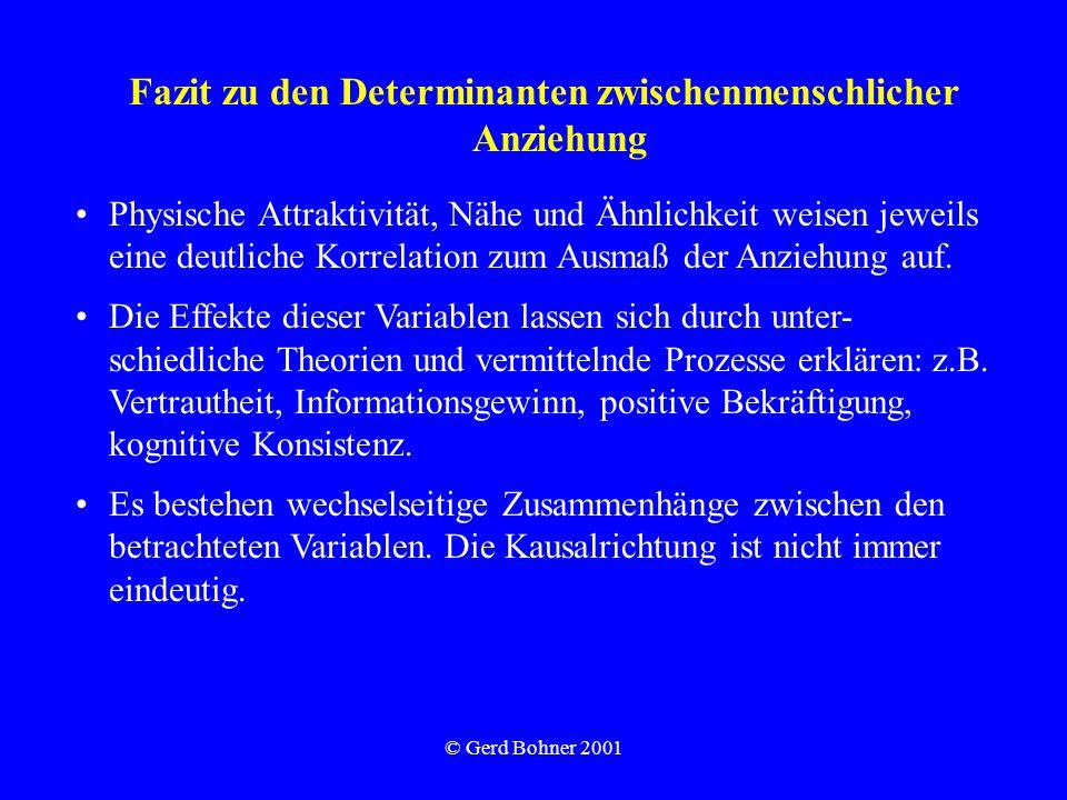 © Gerd Bohner 2001 Fazit zu den Determinanten zwischenmenschlicher Anziehung Physische Attraktivität, Nähe und Ähnlichkeit weisen jeweils eine deutlic