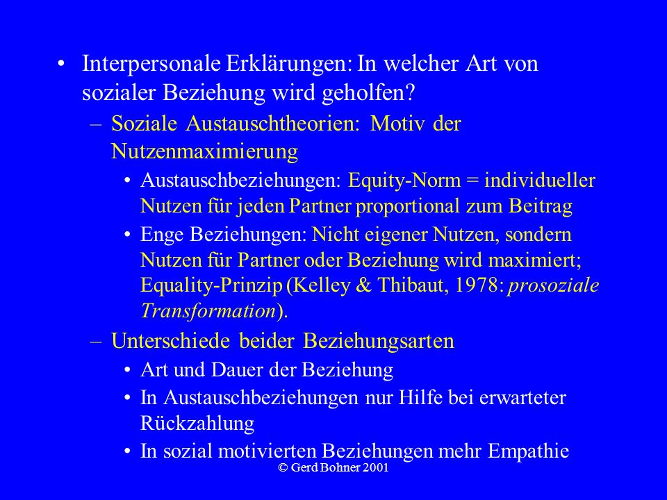 © Gerd Bohner 2001 Interpersonale Erklärungen: In welcher Art von sozialer Beziehung wird geholfen? –Soziale Austauschtheorien: Motiv der Nutzenmaximi