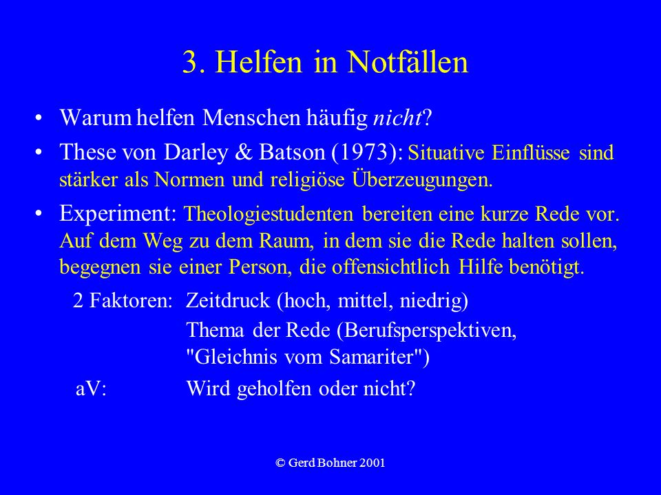 © Gerd Bohner 2001 3. Helfen in Notfällen Warum helfen Menschen häufig nicht? These von Darley & Batson (1973): Situative Einflüsse sind stärker als N