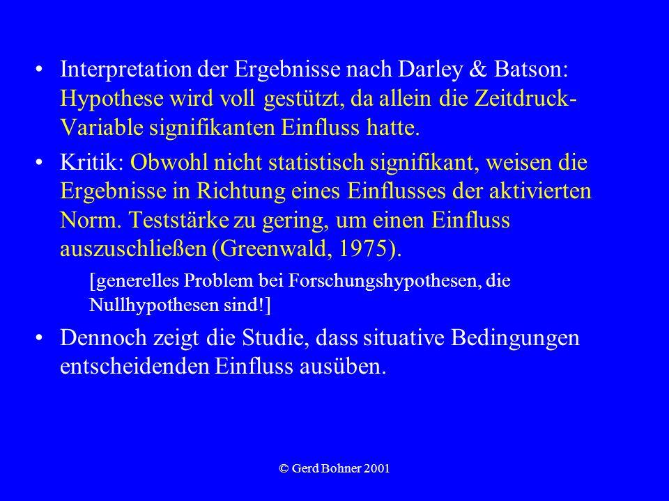 © Gerd Bohner 2001 Interpretation der Ergebnisse nach Darley & Batson: Hypothese wird voll gestützt, da allein die Zeitdruck- Variable signifikanten Einfluss hatte.