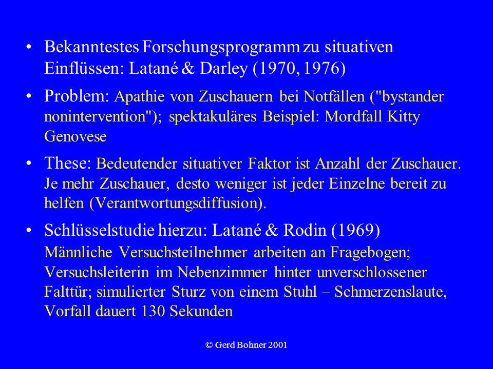 © Gerd Bohner 2001 Bekanntestes Forschungsprogramm zu situativen Einflüssen: Latané & Darley (1970, 1976) Problem: Apathie von Zuschauern bei Notfällen ( bystander nonintervention ); spektakuläres Beispiel: Mordfall Kitty Genovese These: Bedeutender situativer Faktor ist Anzahl der Zuschauer.