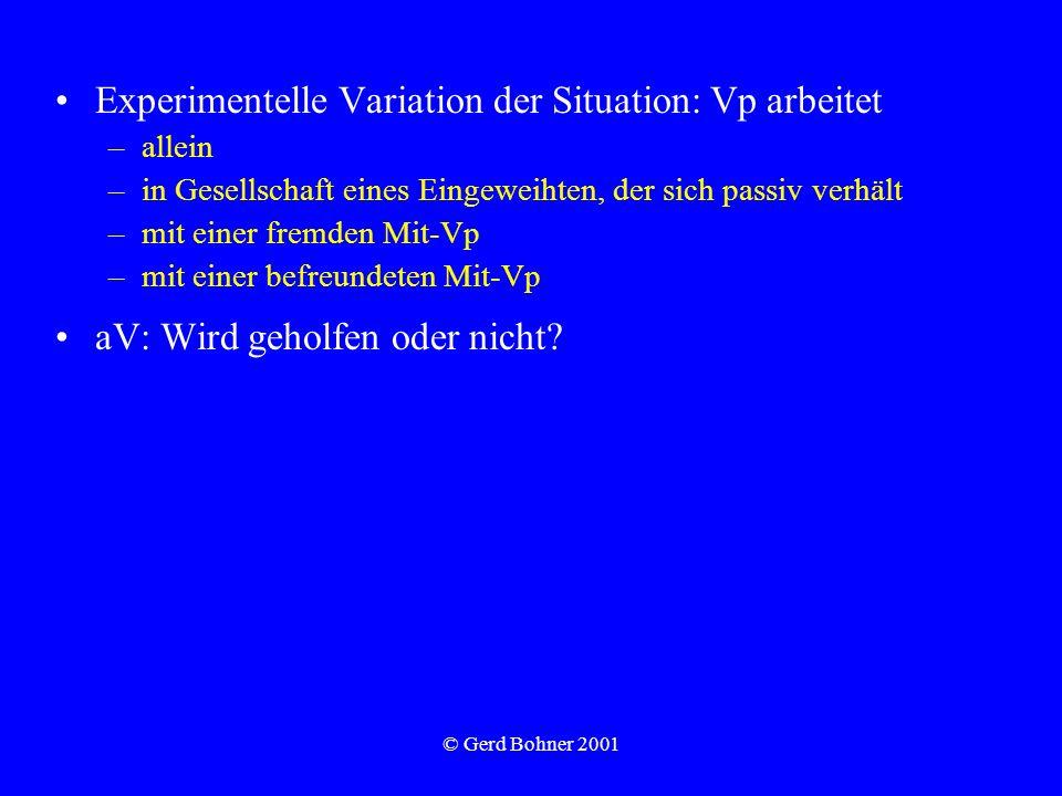 © Gerd Bohner 2001 Experimentelle Variation der Situation: Vp arbeitet –allein –in Gesellschaft eines Eingeweihten, der sich passiv verhält –mit einer fremden Mit-Vp –mit einer befreundeten Mit-Vp aV: Wird geholfen oder nicht?