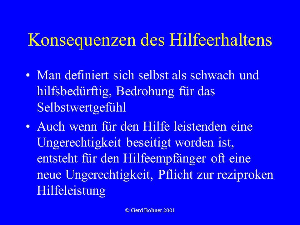 © Gerd Bohner 2001 Konsequenzen des Hilfeerhaltens Man definiert sich selbst als schwach und hilfsbedürftig, Bedrohung für das Selbstwertgefühl Auch wenn für den Hilfe leistenden eine Ungerechtigkeit beseitigt worden ist, entsteht für den Hilfeempfänger oft eine neue Ungerechtigkeit, Pflicht zur reziproken Hilfeleistung