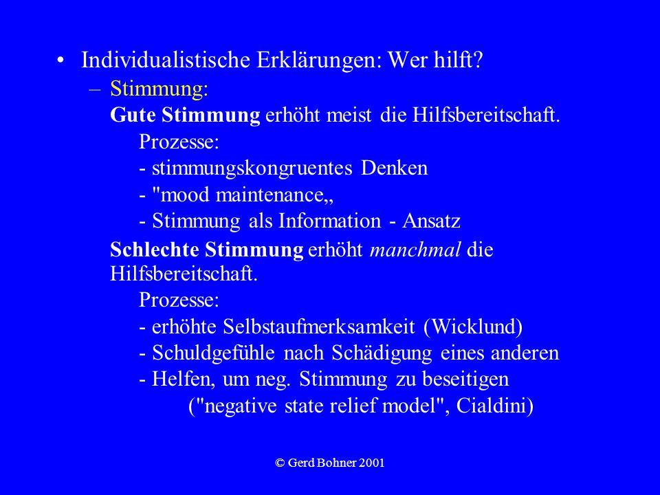 © Gerd Bohner 2001 Individualistische Erklärungen: Wer hilft? –Stimmung: Gute Stimmung erhöht meist die Hilfsbereitschaft. Prozesse: - stimmungskongru