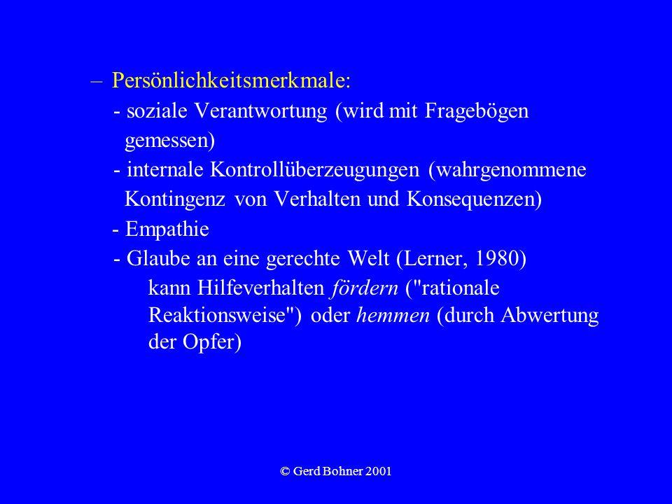 © Gerd Bohner 2001 –Persönlichkeitsmerkmale: - soziale Verantwortung (wird mit Fragebögen gemessen) - internale Kontrollüberzeugungen (wahrgenommene Kontingenz von Verhalten und Konsequenzen) - Empathie - Glaube an eine gerechte Welt (Lerner, 1980) kann Hilfeverhalten fördern ( rationale Reaktionsweise ) oder hemmen (durch Abwertung der Opfer)