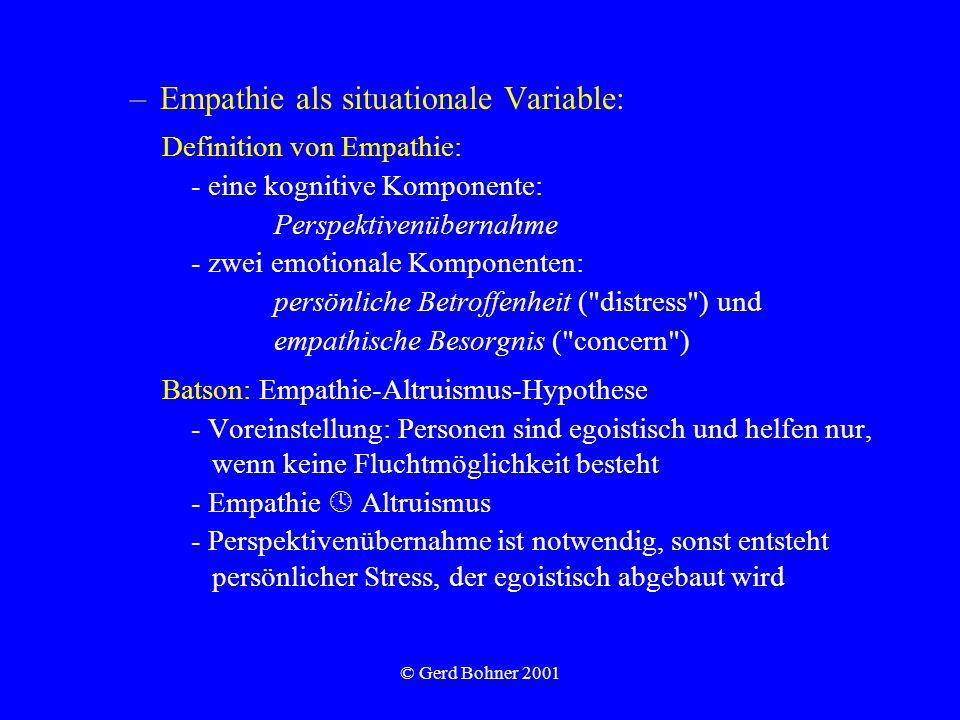 © Gerd Bohner 2001 –Empathie als situationale Variable: Definition von Empathie: - eine kognitive Komponente: Perspektivenübernahme - zwei emotionale Komponenten: persönliche Betroffenheit ( distress ) und empathische Besorgnis ( concern ) Batson: Empathie-Altruismus-Hypothese - Voreinstellung: Personen sind egoistisch und helfen nur, wenn keine Fluchtmöglichkeit besteht - Empathie Altruismus - Perspektivenübernahme ist notwendig, sonst entsteht persönlicher Stress, der egoistisch abgebaut wird