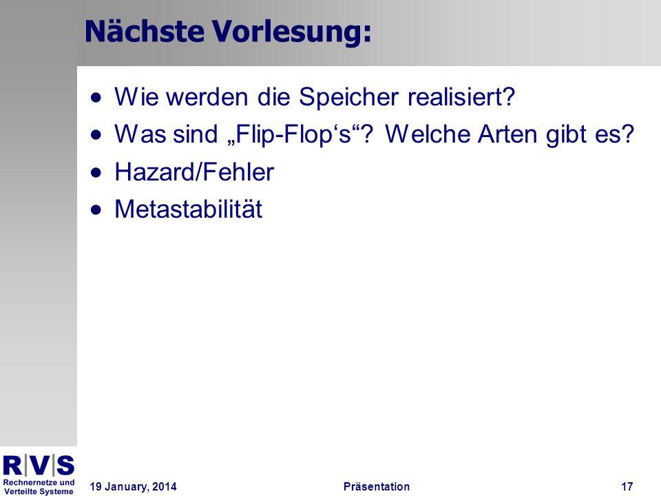 19 January, 2014Präsentation 17 Nächste Vorlesung: Wie werden die Speicher realisiert? Was sind Flip-Flops? Welche Arten gibt es? Hazard/Fehler Metast