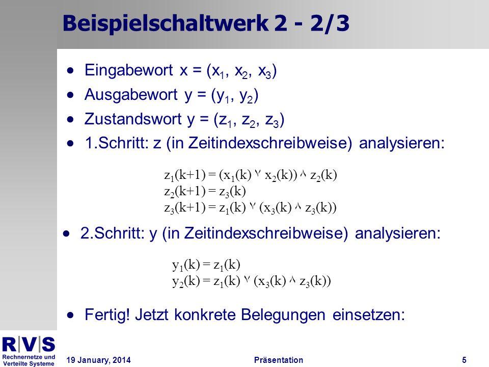 19 January, 2014Präsentation 5 Beispielschaltwerk 2 - 2/3 Eingabewort x = (x 1, x 2, x 3 ) Ausgabewort y = (y 1, y 2 ) Zustandswort y = (z 1, z 2, z 3