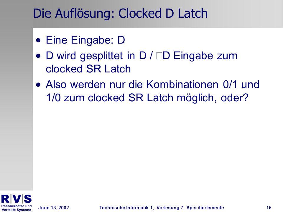 June 13, 2002Technische Informatik 1, Vorlesung 7: Speicherlemente15 Die Auflösung: Clocked D Latch Eine Eingabe: D D wird gesplittet in D / D Eingabe zum clocked SR Latch Also werden nur die Kombinationen 0/1 und 1/0 zum clocked SR Latch möglich, oder