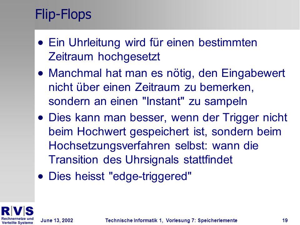 June 13, 2002Technische Informatik 1, Vorlesung 7: Speicherlemente19 Flip-Flops Ein Uhrleitung wird für einen bestimmten Zeitraum hochgesetzt Manchmal hat man es nötig, den Eingabewert nicht über einen Zeitraum zu bemerken, sondern an einen Instant zu sampeln Dies kann man besser, wenn der Trigger nicht beim Hochwert gespeichert ist, sondern beim Hochsetzungsverfahren selbst: wann die Transition des Uhrsignals stattfindet Dies heisst edge-triggered