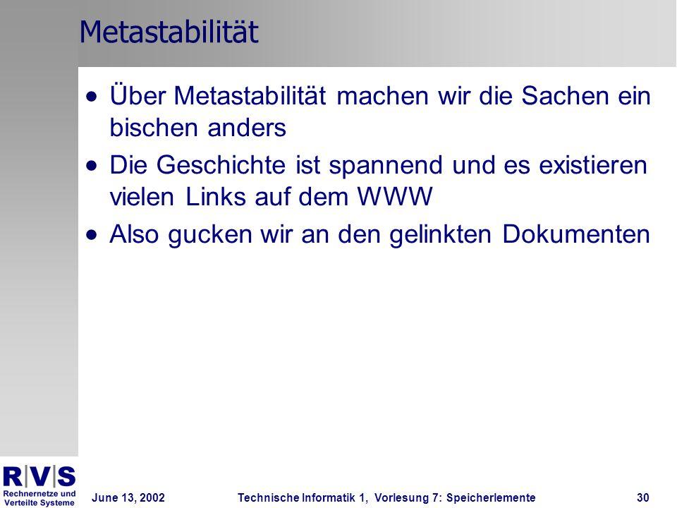 June 13, 2002Technische Informatik 1, Vorlesung 7: Speicherlemente30 Metastabilität Über Metastabilität machen wir die Sachen ein bischen anders Die Geschichte ist spannend und es existieren vielen Links auf dem WWW Also gucken wir an den gelinkten Dokumenten