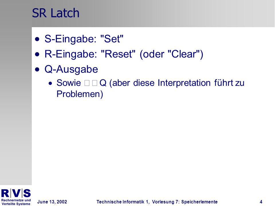 June 13, 2002Technische Informatik 1, Vorlesung 7: Speicherlemente4 SR Latch S-Eingabe: Set R-Eingabe: Reset (oder Clear ) Q-Ausgabe Sowie  Q (aber diese Interpretation führt zu Problemen)